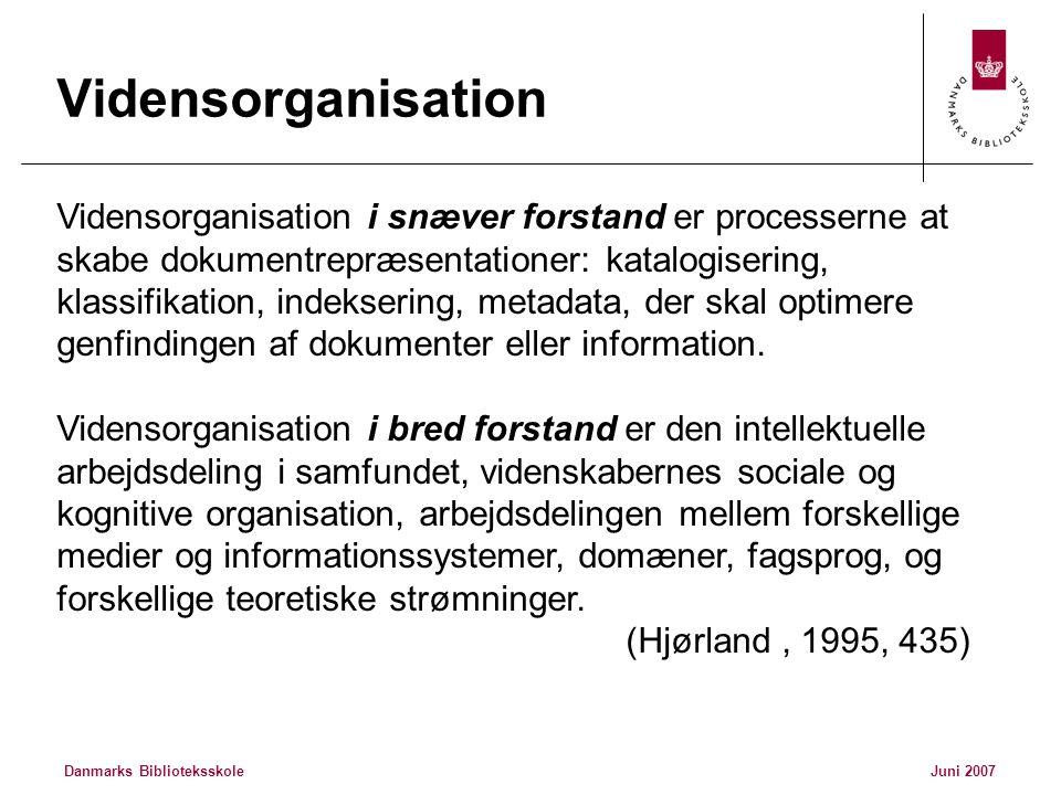 Danmarks BiblioteksskoleJuni 2007 Vidensorganisation Vidensorganisation i snæver forstand er processerne at skabe dokumentrepræsentationer: katalogisering, klassifikation, indeksering, metadata, der skal optimere genfindingen af dokumenter eller information.
