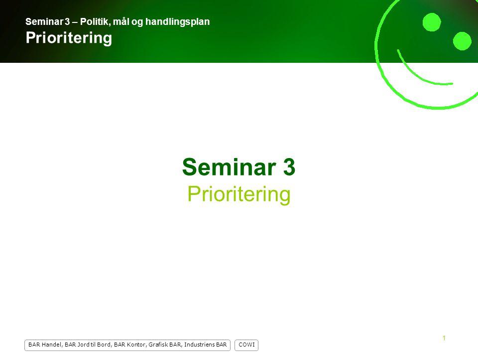 1 COWI BAR Handel, BAR Jord til Bord, BAR Kontor, Grafisk BAR, Industriens BAR 1 Seminar 3 Prioritering Seminar 3 – Politik, mål og handlingsplan Prioritering