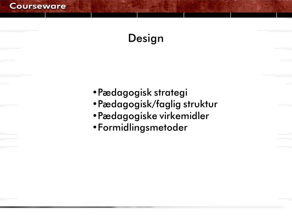 Design •Pædagogisk strategi •Pædagogisk/faglig struktur •Pædagogiske virkemidler •Formidlingsmetoder