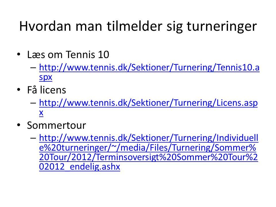 Hvordan man tilmelder sig turneringer • Læs om Tennis 10 – http://www.tennis.dk/Sektioner/Turnering/Tennis10.a spx http://www.tennis.dk/Sektioner/Turnering/Tennis10.a spx • Få licens – http://www.tennis.dk/Sektioner/Turnering/Licens.asp x http://www.tennis.dk/Sektioner/Turnering/Licens.asp x • Sommertour – http://www.tennis.dk/Sektioner/Turnering/Individuell e%20turneringer/~/media/Files/Turnering/Sommer% 20Tour/2012/Terminsoversigt%20Sommer%20Tour%2 02012_endelig.ashx http://www.tennis.dk/Sektioner/Turnering/Individuell e%20turneringer/~/media/Files/Turnering/Sommer% 20Tour/2012/Terminsoversigt%20Sommer%20Tour%2 02012_endelig.ashx