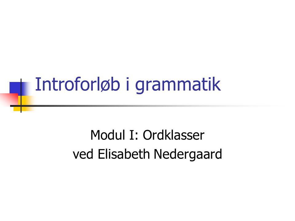 Introforløb i grammatik Modul I: Ordklasser ved Elisabeth Nedergaard