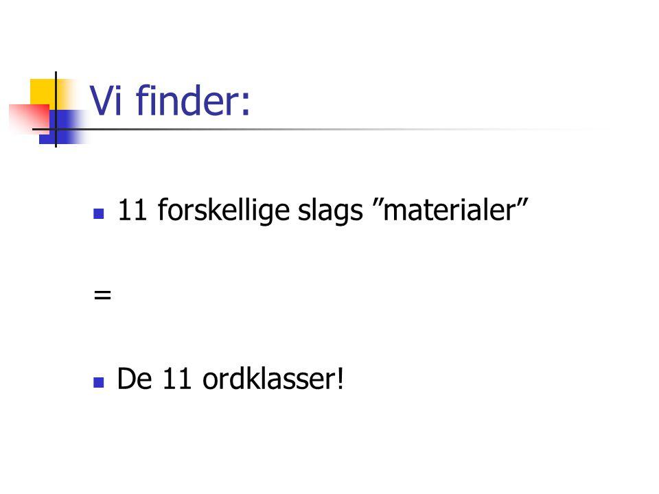 Vi finder:  11 forskellige slags materialer =  De 11 ordklasser!