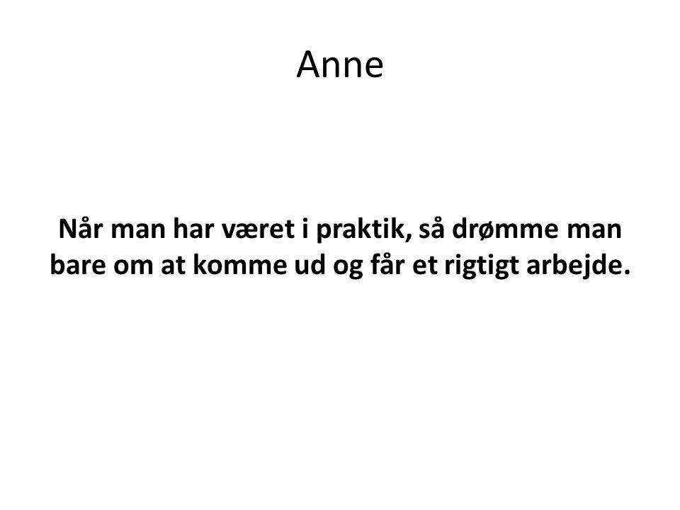 Anne Når man har været i praktik, så drømme man bare om at komme ud og får et rigtigt arbejde.