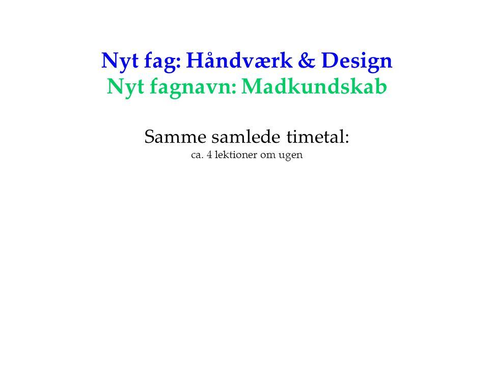 Nyt fag: Håndværk & Design Nyt fagnavn: Madkundskab Samme samlede timetal: ca. 4 lektioner om ugen