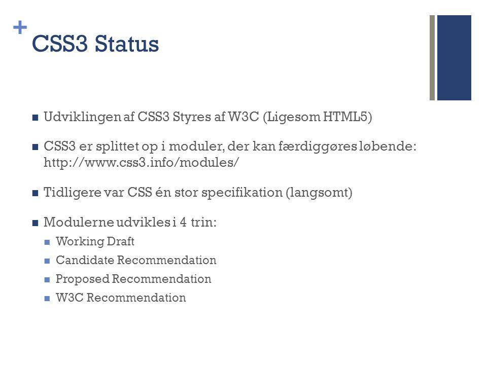 + CSS3 Status  Udviklingen af CSS3 Styres af W3C (Ligesom HTML5)  CSS3 er splittet op i moduler, der kan færdiggøres løbende: http://www.css3.info/modules/  Tidligere var CSS én stor specifikation (langsomt)  Modulerne udvikles i 4 trin:  Working Draft  Candidate Recommendation  Proposed Recommendation  W3C Recommendation