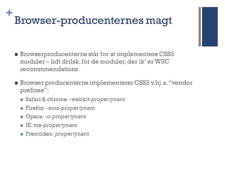 + Browser-producenternes magt  Browserproducenterne står for at implementere CSS3 moduler – lidt drilsk, for de moduler, der ik' er W3C recommmendations  Browser producenterne implementerer CSS3 v.hj.a.