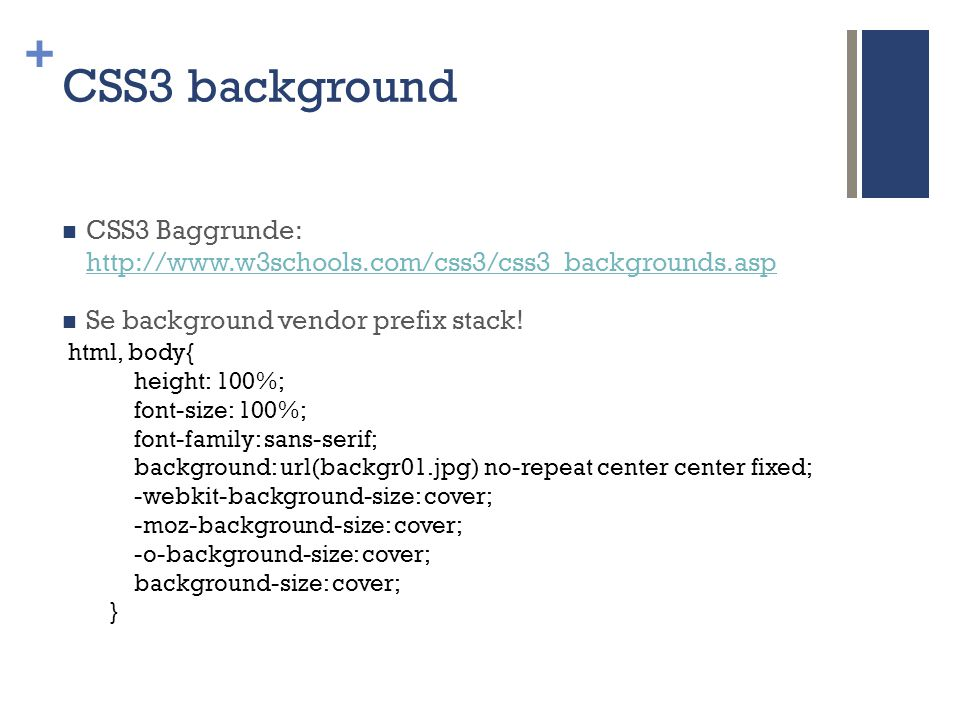+ CSS3 background  CSS3 Baggrunde: http://www.w3schools.com/css3/css3_backgrounds.asp http://www.w3schools.com/css3/css3_backgrounds.asp  Se background vendor prefix stack.