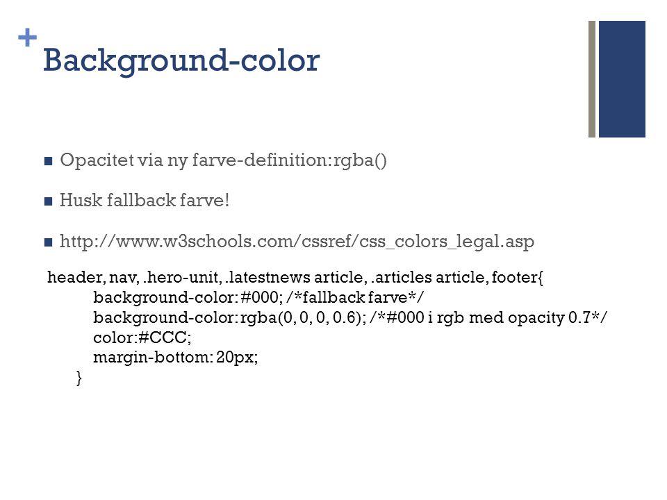 + Background-color  Opacitet via ny farve-definition: rgba()  Husk fallback farve.