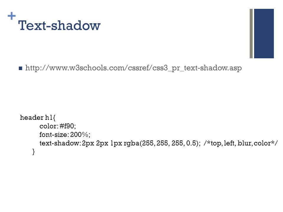 + Text-shadow  http://www.w3schools.com/cssref/css3_pr_text-shadow.asp header h1{ color: #f90; font-size: 200%; text-shadow: 2px 2px 1px rgba(255, 255, 255, 0.5); /*top, left, blur, color*/ }