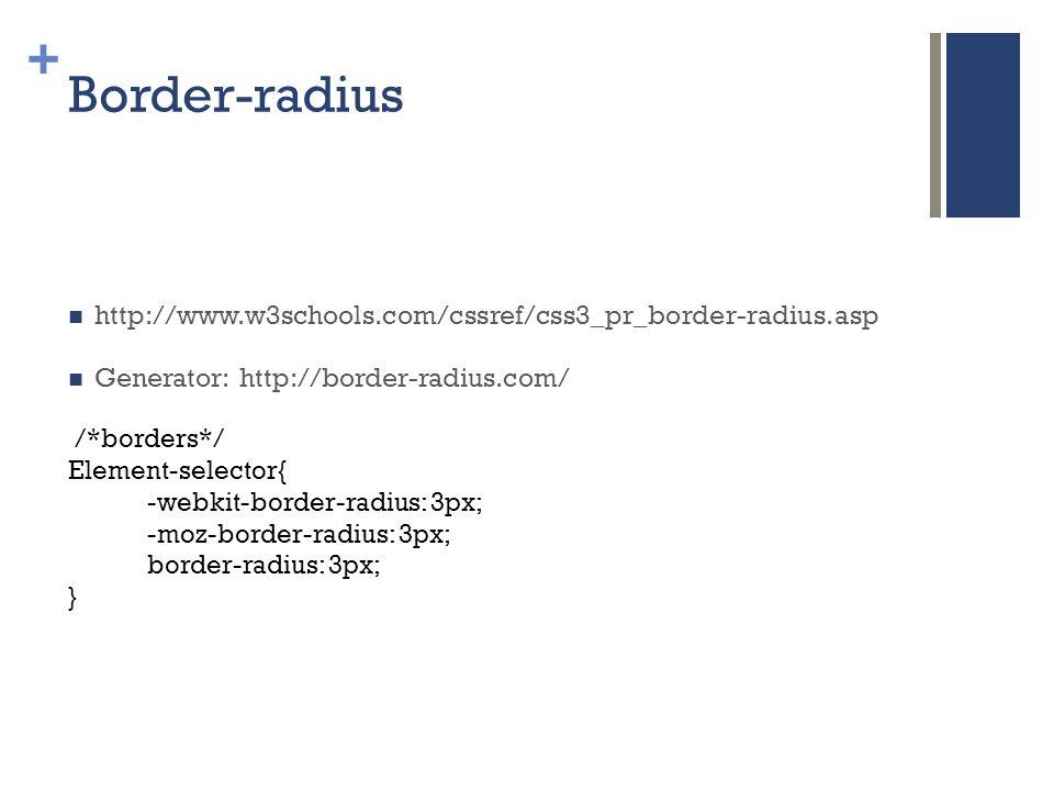 + Border-radius  http://www.w3schools.com/cssref/css3_pr_border-radius.asp  Generator: http://border-radius.com/ /*borders*/ Element-selector{ -webkit-border-radius: 3px; -moz-border-radius: 3px; border-radius: 3px; }