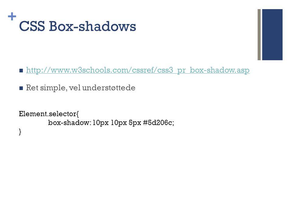 + CSS Box-shadows  http://www.w3schools.com/cssref/css3_pr_box-shadow.asp http://www.w3schools.com/cssref/css3_pr_box-shadow.asp  Ret simple, vel understøttede Element.selector{ box-shadow: 10px 10px 5px #5d206c; }