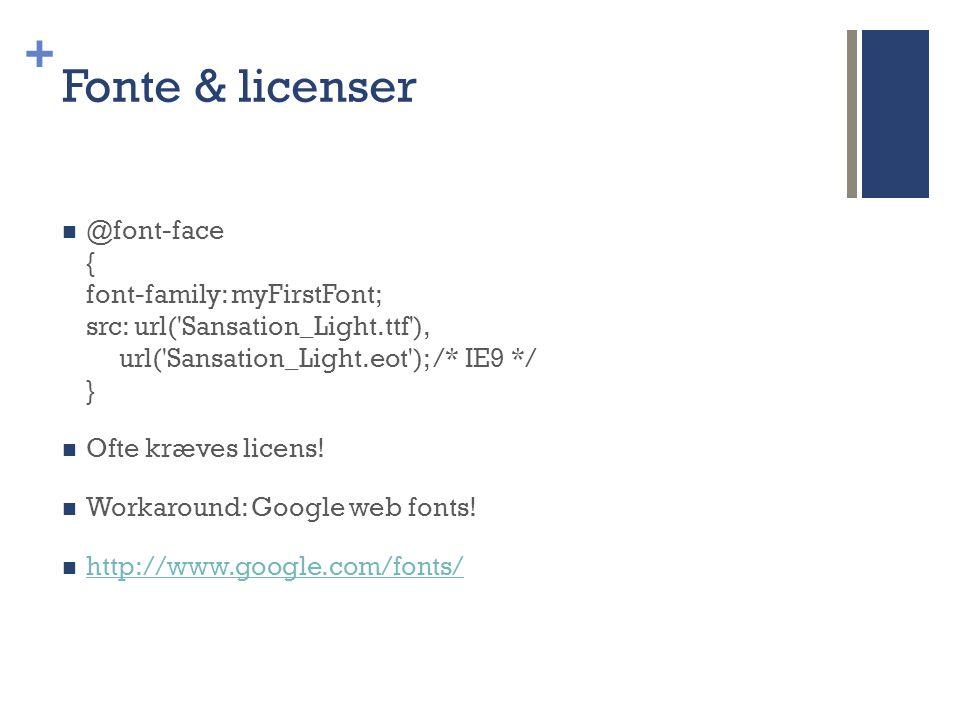 + Fonte & licenser  @font-face { font-family: myFirstFont; src: url( Sansation_Light.ttf ), url( Sansation_Light.eot ); /* IE9 */ }  Ofte kræves licens.