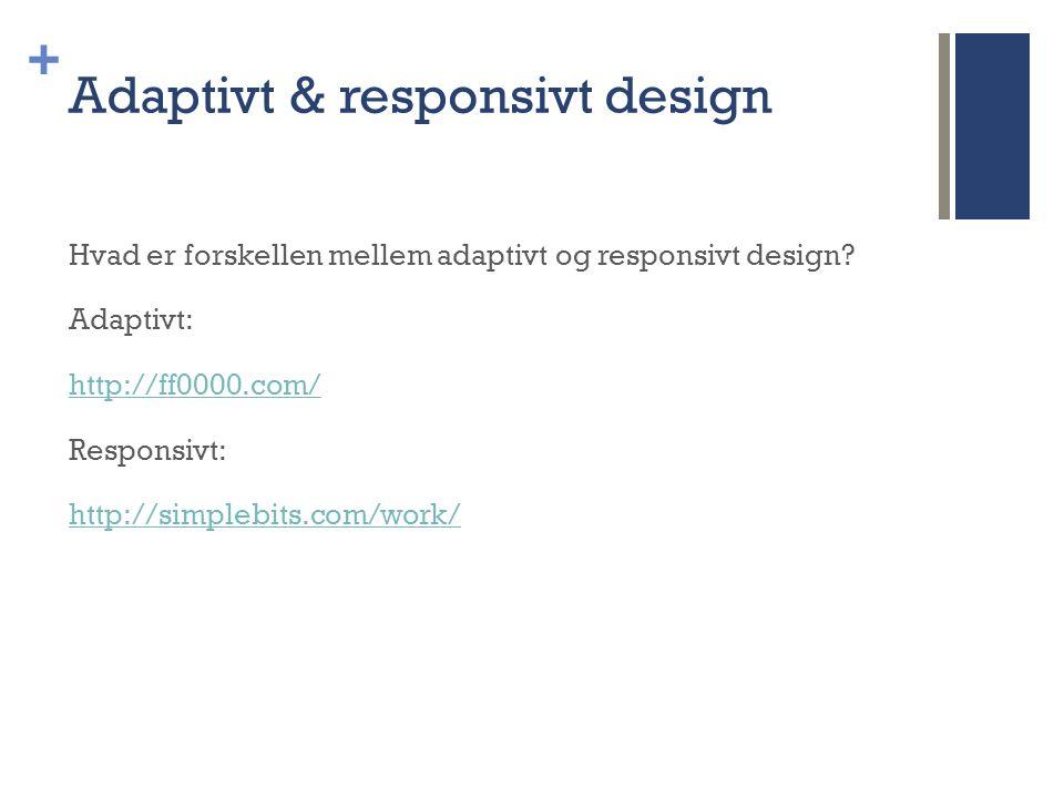 + Adaptivt & responsivt design Hvad er forskellen mellem adaptivt og responsivt design.