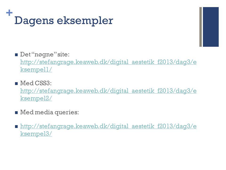 + Dagens eksempler  Det nøgne site: http://stefangrage.keaweb.dk/digital_aestetik_f2013/dag3/e ksempel1/ http://stefangrage.keaweb.dk/digital_aestetik_f2013/dag3/e ksempel1/  Med CSS3: http://stefangrage.keaweb.dk/digital_aestetik_f2013/dag3/e ksempel2/ http://stefangrage.keaweb.dk/digital_aestetik_f2013/dag3/e ksempel2/  Med media queries:  http://stefangrage.keaweb.dk/digital_aestetik_f2013/dag3/e ksempel3/ http://stefangrage.keaweb.dk/digital_aestetik_f2013/dag3/e ksempel3/