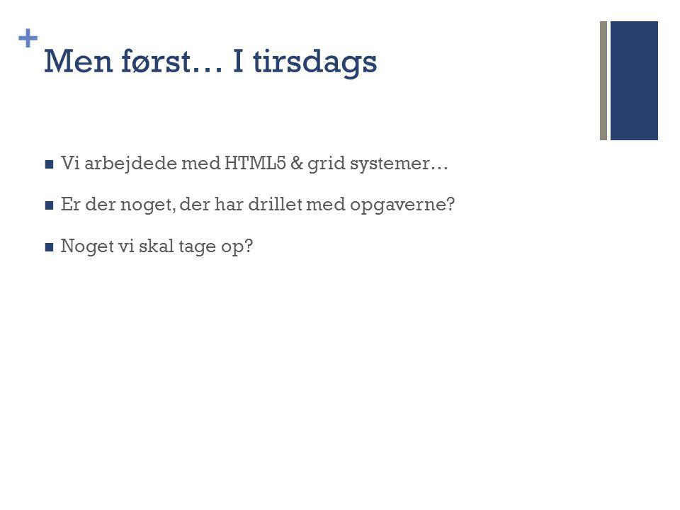 + Men først… I tirsdags  Vi arbejdede med HTML5 & grid systemer…  Er der noget, der har drillet med opgaverne.