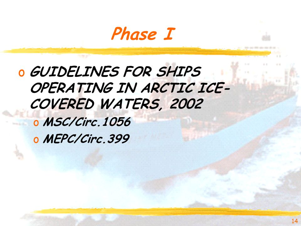 Phase I oGUIDELINES FOR SHIPS OPERATING IN ARCTIC ICE- COVERED WATERS, 2002 oMSC/Circ.1056 oMEPC/Circ.399 14