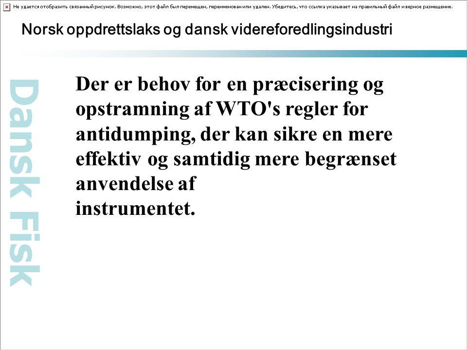 Dansk Fisk Norsk oppdrettslaks og dansk videreforedlingsindustri Der er behov for en præcisering og opstramning af WTO s regler for antidumping, der kan sikre en mere effektiv og samtidig mere begrænset anvendelse af instrumentet.