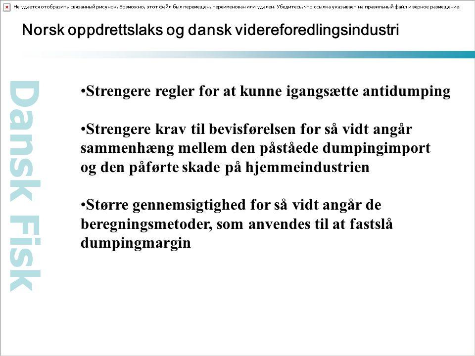 Dansk Fisk Norsk oppdrettslaks og dansk videreforedlingsindustri Strengere regler for at kunne igangsætte antidumping Strengere krav til bevisførelsen for så vidt angår sammenhæng mellem den påståede dumpingimport og den påførte skade på hjemmeindustrien Større gennemsigtighed for så vidt angår de beregningsmetoder, som anvendes til at fastslå dumpingmargin