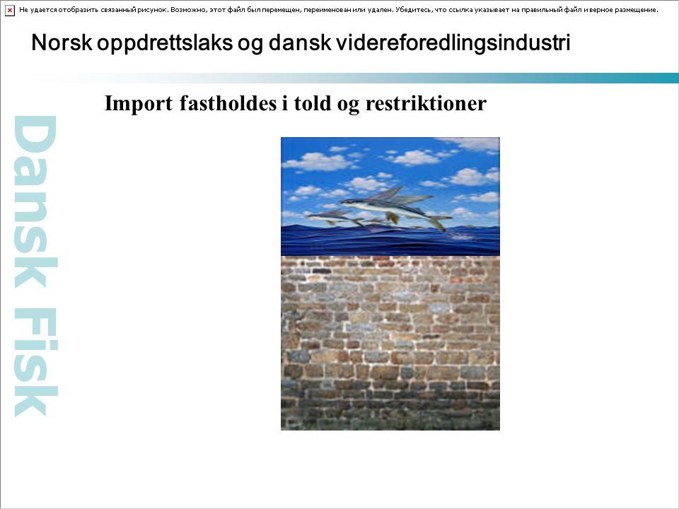 Dansk Fisk Norsk oppdrettslaks og dansk videreforedlingsindustri Import fastholdes i told og restriktioner