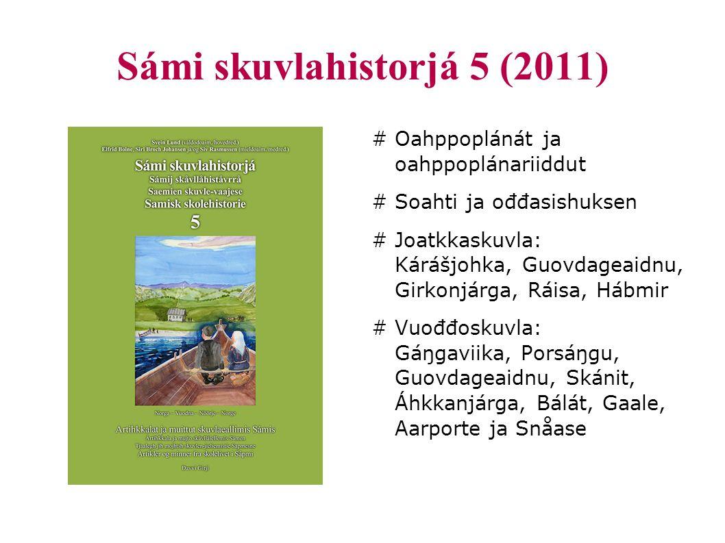 Sámi skuvlahistorjá 5 (2011) # Oahppoplánát ja oahppoplánariiddut # Soahti ja ođđasishuksen # Joatkkaskuvla: Kárášjohka, Guovdageaidnu, Girkonjárga, Ráisa, Hábmir # Vuođđoskuvla: Gáŋgaviika, Porsáŋgu, Guovdageaidnu, Skánit, Áhkkanjárga, Bálát, Gaale, Aarporte ja Snåase