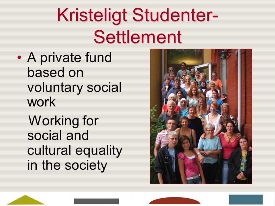 Kristeligt Studenter- Settlement A private fund based on voluntary social work Working for social and cultural equality in the society