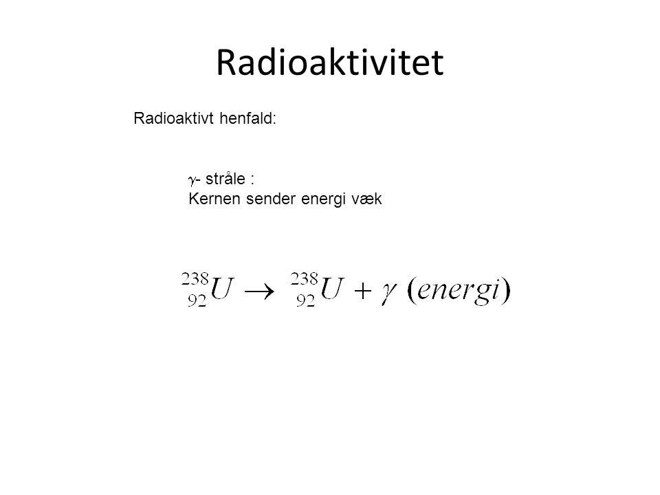 Radioaktivitet Radioaktivt henfald:  - stråle : Kernen sender energi væk