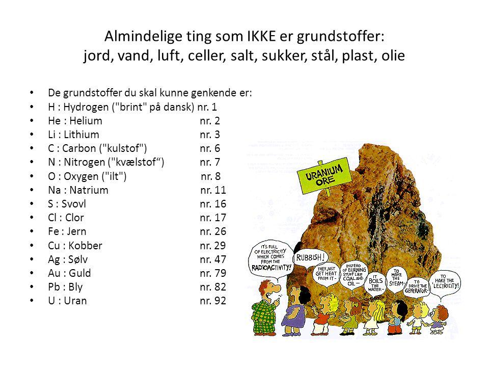 Almindelige ting som IKKE er grundstoffer: jord, vand, luft, celler, salt, sukker, stål, plast, olie De grundstoffer du skal kunne genkende er: H : Hy
