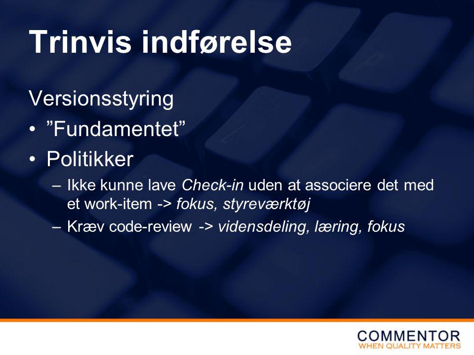 Trinvis indførelse Versionsstyring Fundamentet Politikker –Ikke kunne lave Check-in uden at associere det med et work-item -> fokus, styreværktøj –Kræv code-review -> vidensdeling, læring, fokus
