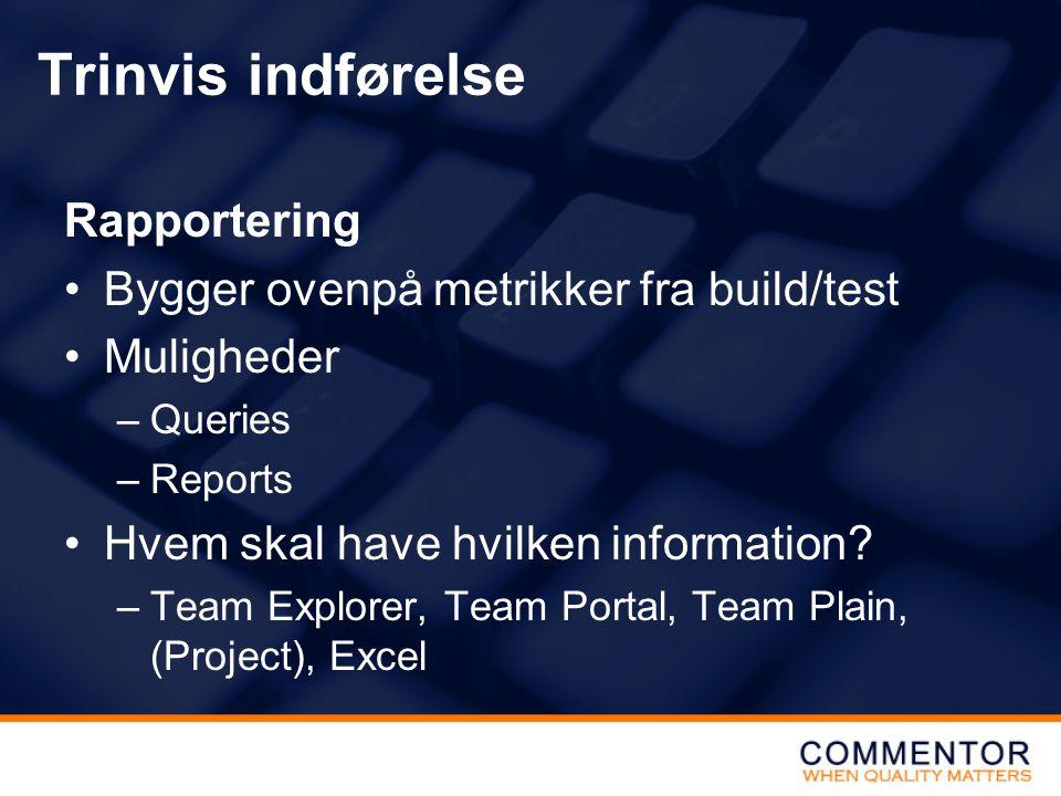 Trinvis indførelse Rapportering Bygger ovenpå metrikker fra build/test Muligheder –Queries –Reports Hvem skal have hvilken information.