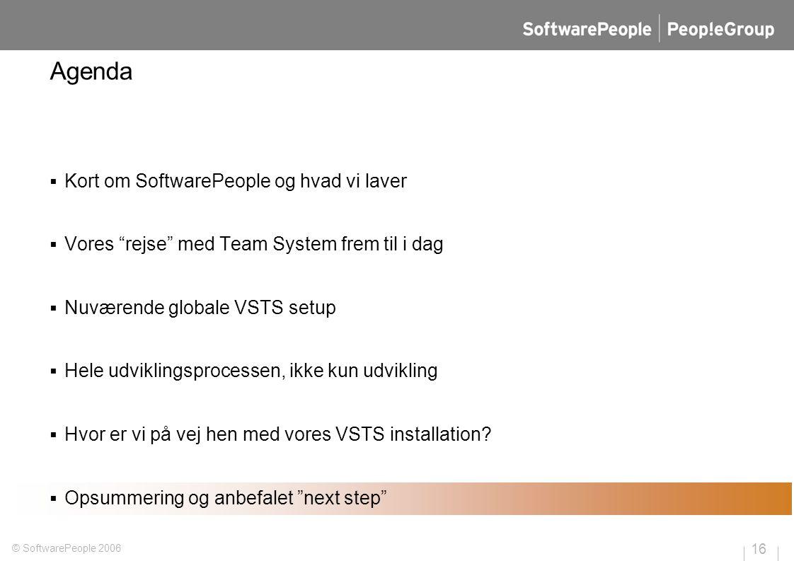 16 © SoftwarePeople 2006 Agenda  Kort om SoftwarePeople og hvad vi laver  Vores rejse med Team System frem til i dag  Nuværende globale VSTS setup  Hele udviklingsprocessen, ikke kun udvikling  Hvor er vi på vej hen med vores VSTS installation.