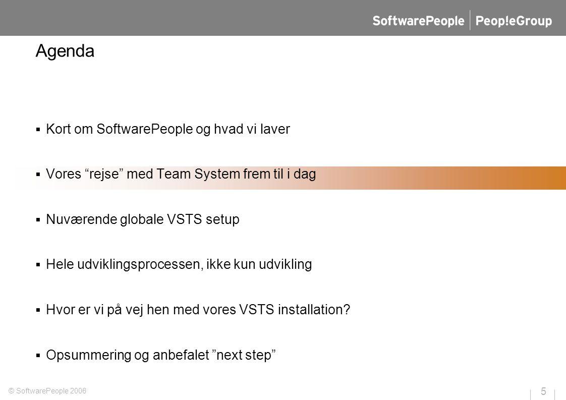 5 © SoftwarePeople 2006 Agenda  Kort om SoftwarePeople og hvad vi laver  Vores rejse med Team System frem til i dag  Nuværende globale VSTS setup  Hele udviklingsprocessen, ikke kun udvikling  Hvor er vi på vej hen med vores VSTS installation.