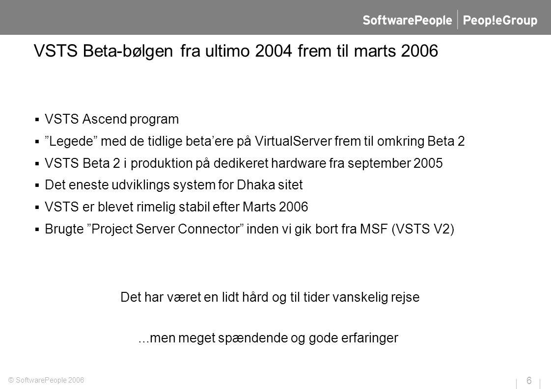 VSTS Beta-bølgen fra ultimo 2004 frem til marts 2006  VSTS Ascend program  Legede med de tidlige beta'ere på VirtualServer frem til omkring Beta 2  VSTS Beta 2 i produktion på dedikeret hardware fra september 2005  Det eneste udviklings system for Dhaka sitet  VSTS er blevet rimelig stabil efter Marts 2006  Brugte Project Server Connector inden vi gik bort fra MSF (VSTS V2) © SoftwarePeople 2006 6 Det har været en lidt hård og til tider vanskelig rejse...men meget spændende og gode erfaringer