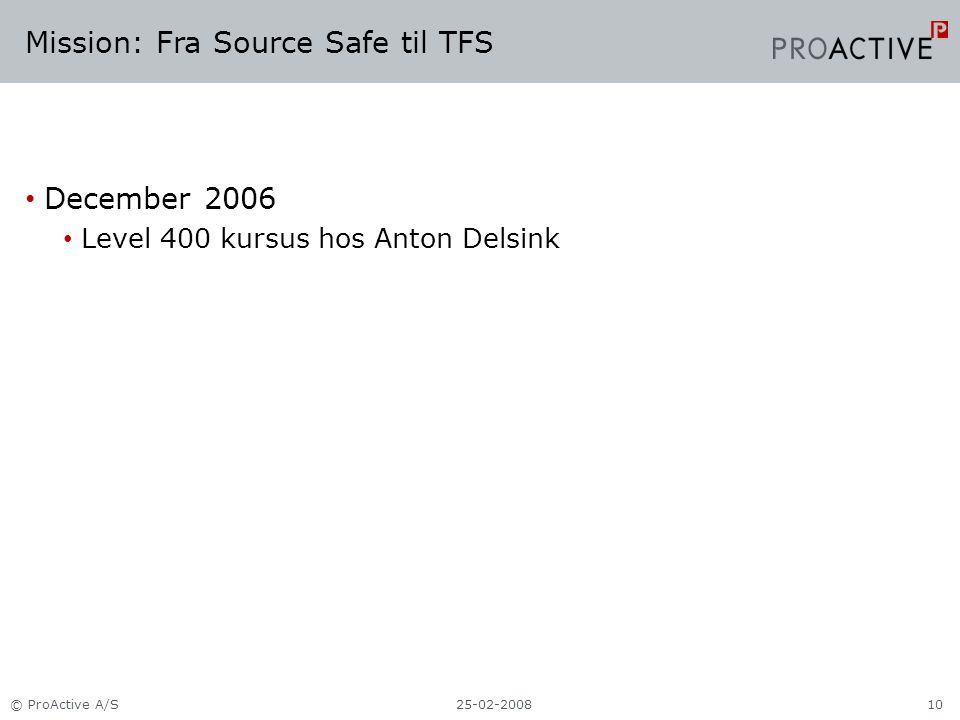 Mission: Fra Source Safe til TFS December 2006 Level 400 kursus hos Anton Delsink 25-02-2008© ProActive A/S10