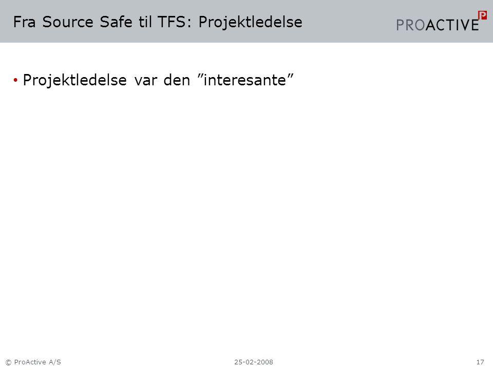 Fra Source Safe til TFS: Projektledelse Projektledelse var den interesante 25-02-2008© ProActive A/S17