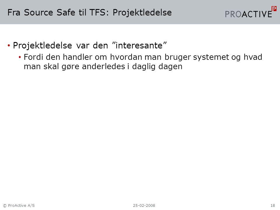 Fra Source Safe til TFS: Projektledelse Projektledelse var den interesante Fordi den handler om hvordan man bruger systemet og hvad man skal gøre anderledes i daglig dagen 25-02-2008© ProActive A/S18