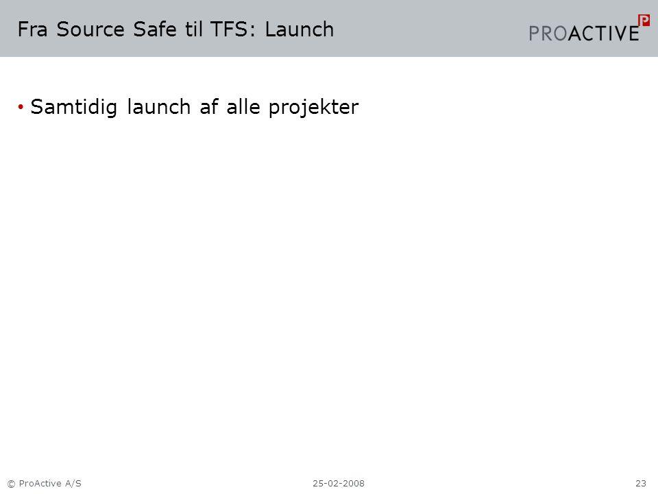 Fra Source Safe til TFS: Launch Samtidig launch af alle projekter 25-02-2008© ProActive A/S23