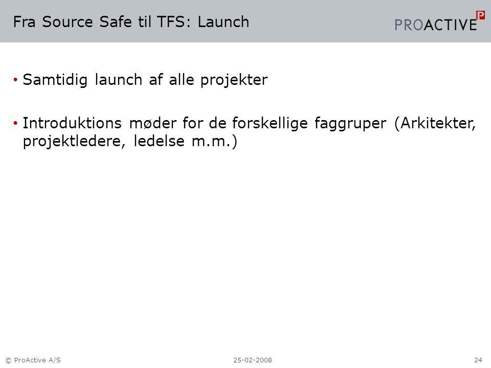 Fra Source Safe til TFS: Launch Samtidig launch af alle projekter Introduktions møder for de forskellige faggruper (Arkitekter, projektledere, ledelse m.m.) 25-02-2008© ProActive A/S24