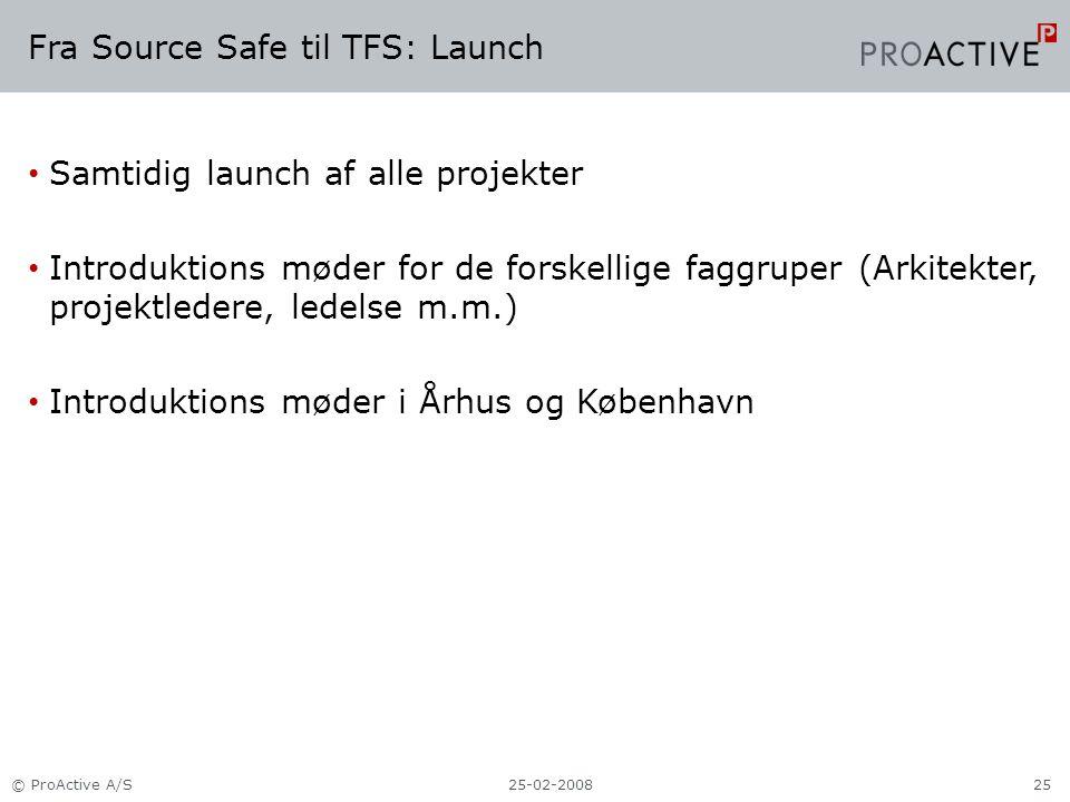 Fra Source Safe til TFS: Launch Samtidig launch af alle projekter Introduktions møder for de forskellige faggruper (Arkitekter, projektledere, ledelse m.m.) Introduktions møder i Århus og København 25-02-2008© ProActive A/S25