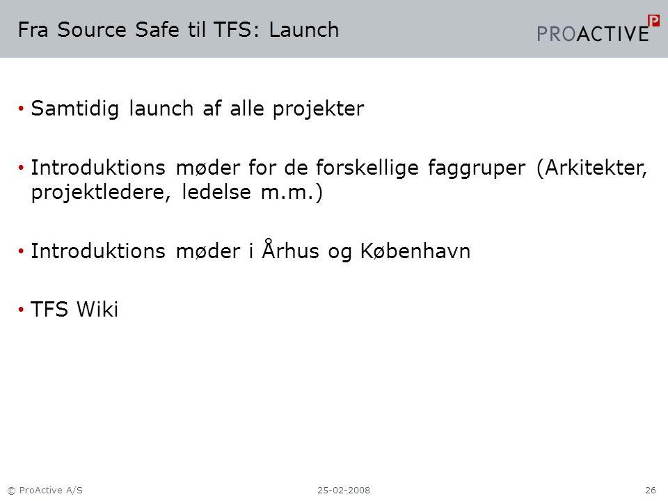 Fra Source Safe til TFS: Launch Samtidig launch af alle projekter Introduktions møder for de forskellige faggruper (Arkitekter, projektledere, ledelse m.m.) Introduktions møder i Århus og København TFS Wiki 25-02-2008© ProActive A/S26