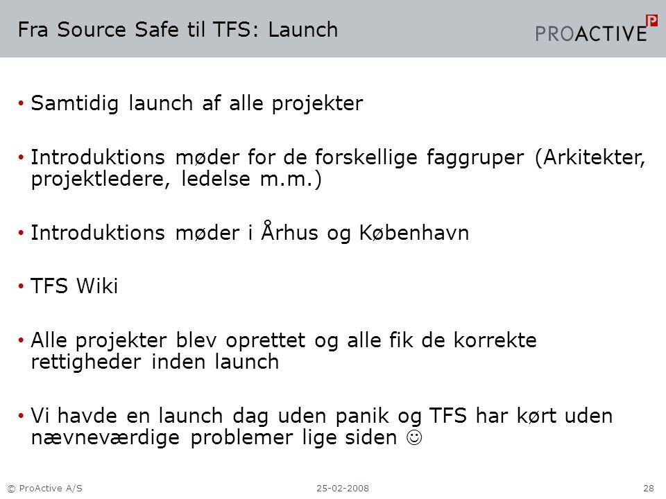 Fra Source Safe til TFS: Launch Samtidig launch af alle projekter Introduktions møder for de forskellige faggruper (Arkitekter, projektledere, ledelse m.m.) Introduktions møder i Århus og København TFS Wiki Alle projekter blev oprettet og alle fik de korrekte rettigheder inden launch Vi havde en launch dag uden panik og TFS har kørt uden nævneværdige problemer lige siden 25-02-2008© ProActive A/S28