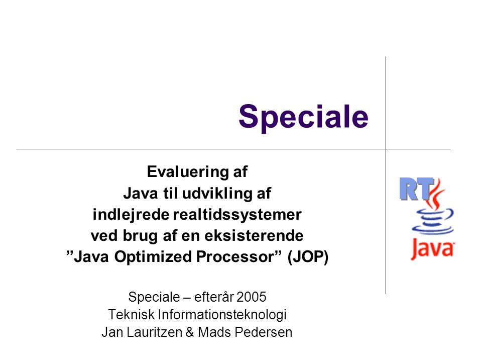 RT Speciale Evaluering af Java til udvikling af indlejrede realtidssystemer ved brug af en eksisterende Java Optimized Processor (JOP) Speciale – efterår 2005 Teknisk Informationsteknologi Jan Lauritzen & Mads Pedersen
