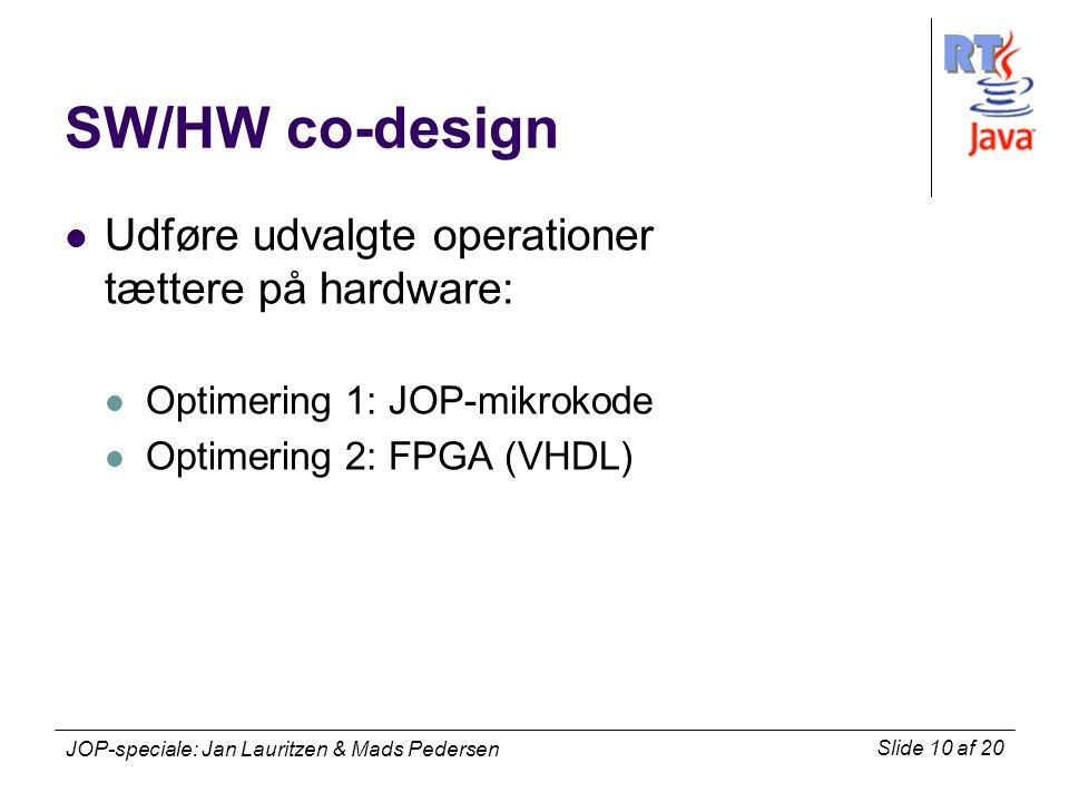 RT Slide 10 af 20 JOP-speciale: Jan Lauritzen & Mads Pedersen SW/HW co-design Udføre udvalgte operationer tættere på hardware: Optimering 1: JOP-mikrokode Optimering 2: FPGA (VHDL)