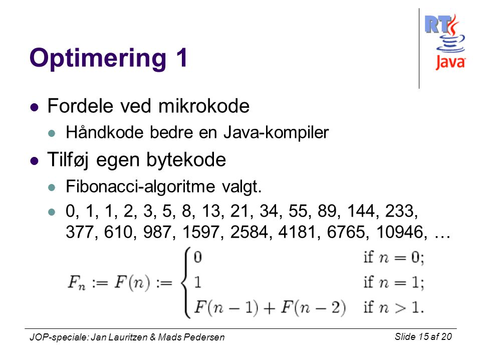 RT Slide 15 af 20 JOP-speciale: Jan Lauritzen & Mads Pedersen Optimering 1 Fordele ved mikrokode Håndkode bedre en Java-kompiler Tilføj egen bytekode Fibonacci-algoritme valgt.