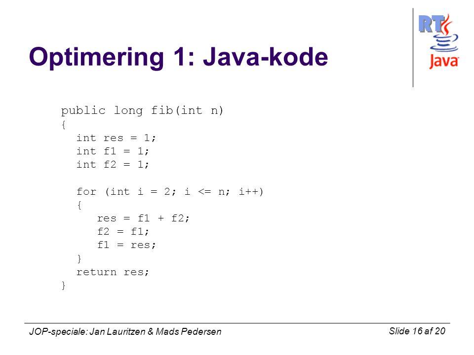 RT Slide 16 af 20 JOP-speciale: Jan Lauritzen & Mads Pedersen Optimering 1: Java-kode public long fib(int n) { int res = 1; int f1 = 1; int f2 = 1; for (int i = 2; i <= n; i++) { res = f1 + f2; f2 = f1; f1 = res; } return res; }
