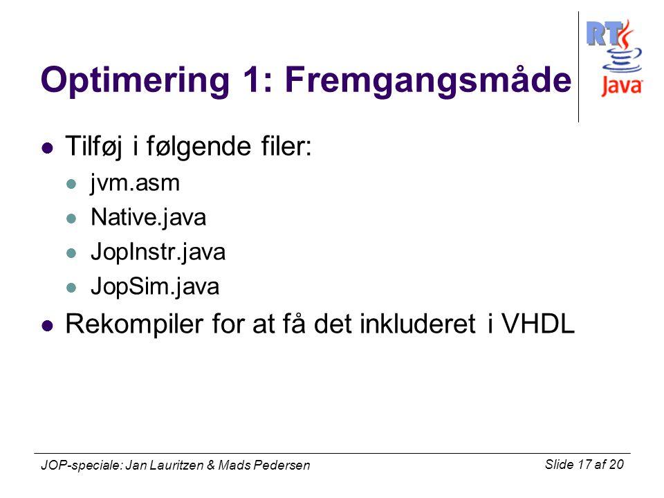 RT Slide 17 af 20 JOP-speciale: Jan Lauritzen & Mads Pedersen Optimering 1: Fremgangsmåde Tilføj i følgende filer: jvm.asm Native.java JopInstr.java JopSim.java Rekompiler for at få det inkluderet i VHDL