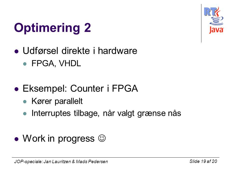 RT Slide 19 af 20 JOP-speciale: Jan Lauritzen & Mads Pedersen Optimering 2 Udførsel direkte i hardware FPGA, VHDL Eksempel: Counter i FPGA Kører parallelt Interruptes tilbage, når valgt grænse nås Work in progress