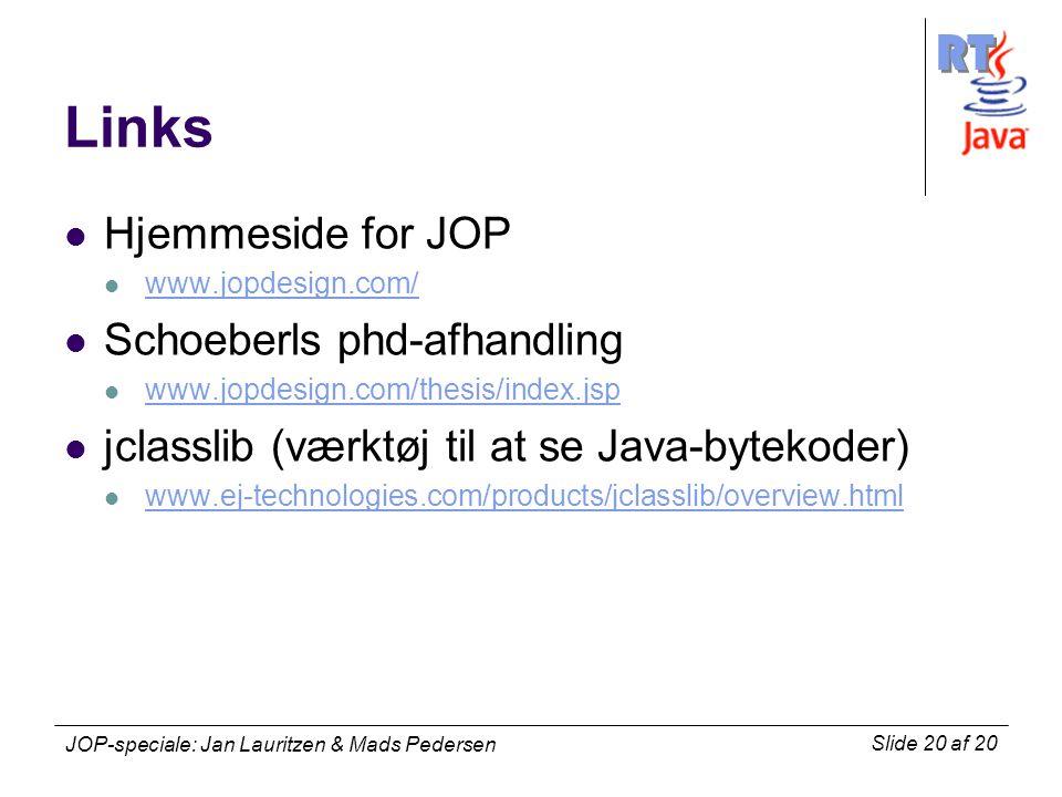 RT Slide 20 af 20 JOP-speciale: Jan Lauritzen & Mads Pedersen Links Hjemmeside for JOP www.jopdesign.com/ Schoeberls phd-afhandling www.jopdesign.com/thesis/index.jsp jclasslib (værktøj til at se Java-bytekoder) www.ej-technologies.com/products/jclasslib/overview.html