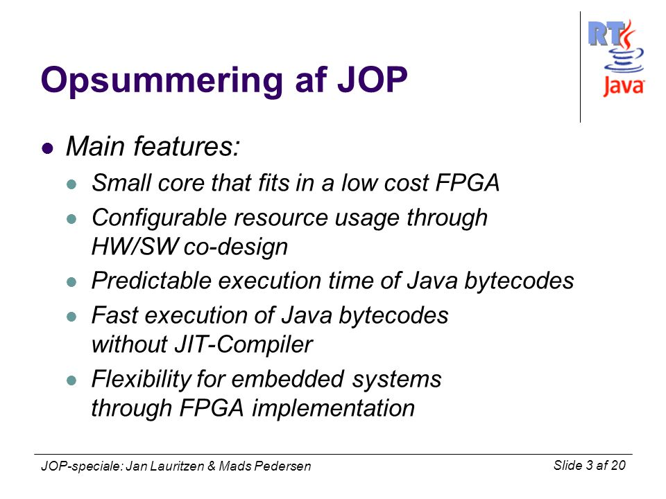 RT Slide 3 af 20 JOP-speciale: Jan Lauritzen & Mads Pedersen Opsummering af JOP Main features: Small core that fits in a low cost FPGA Configurable resource usage through HW/SW co-design Predictable execution time of Java bytecodes Fast execution of Java bytecodes without JIT-Compiler Flexibility for embedded systems through FPGA implementation