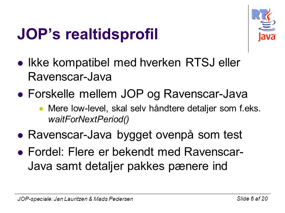 RT Slide 6 af 20 JOP-speciale: Jan Lauritzen & Mads Pedersen JOP's realtidsprofil Ikke kompatibel med hverken RTSJ eller Ravenscar-Java Forskelle mellem JOP og Ravenscar-Java Mere low-level, skal selv håndtere detaljer som f.eks.