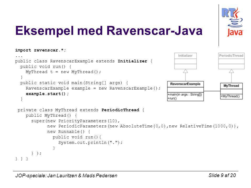 RT Slide 9 af 20 JOP-speciale: Jan Lauritzen & Mads Pedersen Eksempel med Ravenscar-Java import ravenscar.*;...